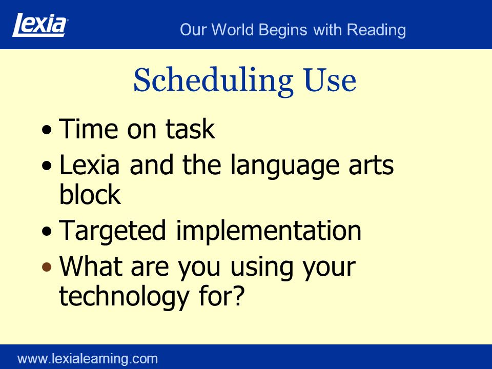 Our World Begins with Reading www.lexialearning.com Scheduling Use Time on task Lexia and the language arts block Targeted implementation What are you