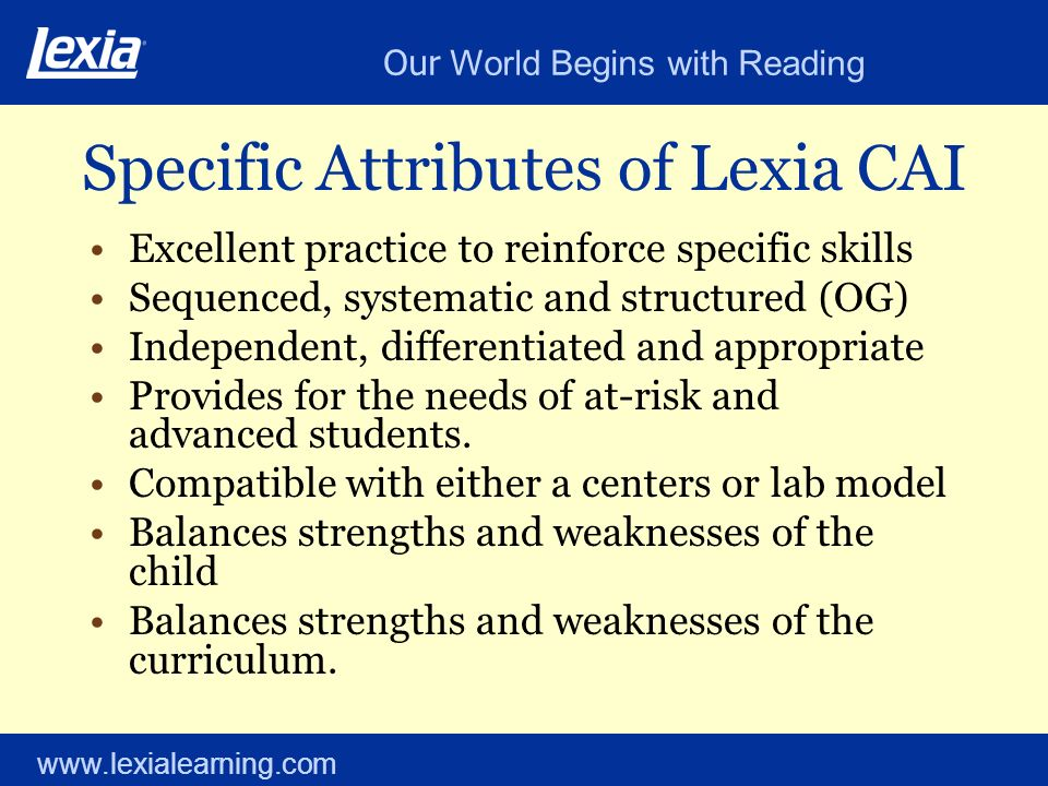 Our World Begins with Reading www.lexialearning.com Specific Attributes of Lexia CAI Excellent practice to reinforce specific skills Sequenced, systematic and structured (OG) Independent, differentiated and appropriate Provides for the needs of at-risk and advanced students.
