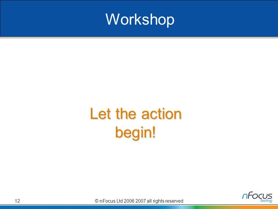 © nFocus Ltd 2006 2007 all rights reserved12 Workshop Let the action begin!