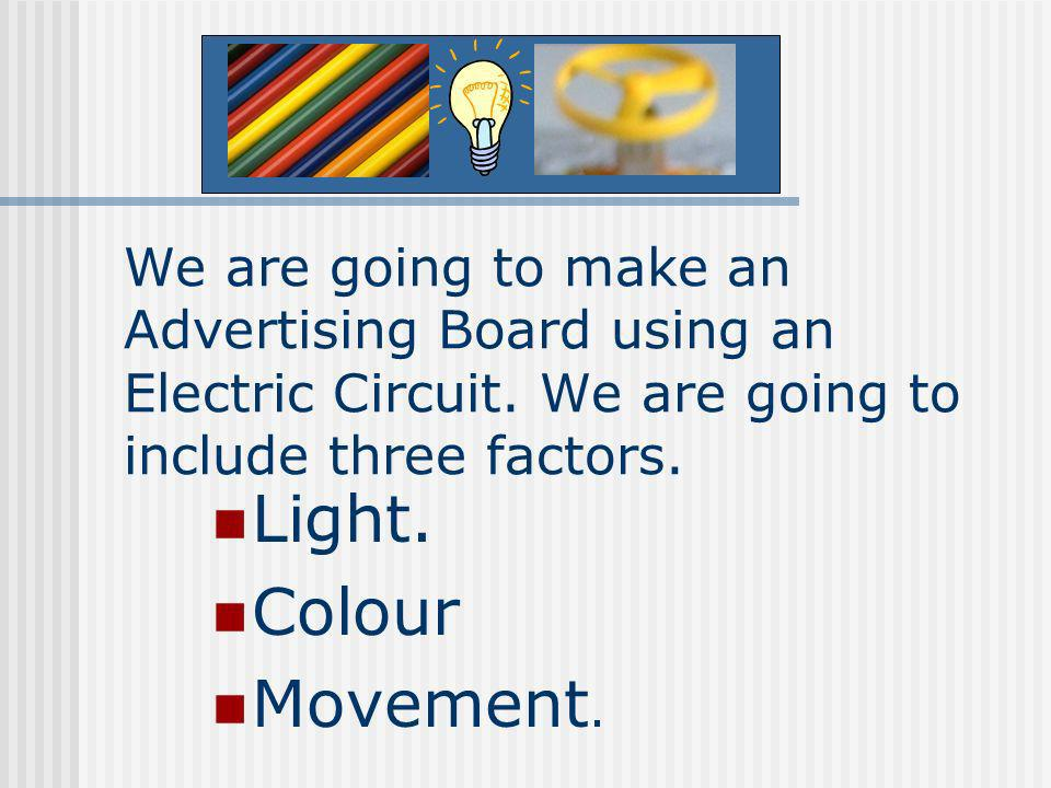We are going to make an Advertising Board using an Electric Circuit. We are going to include three factors. Light. Colour Movement.