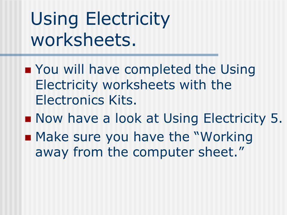 Using Electricity worksheets. You will have completed the Using Electricity worksheets with the Electronics Kits. Now have a look at Using Electricity