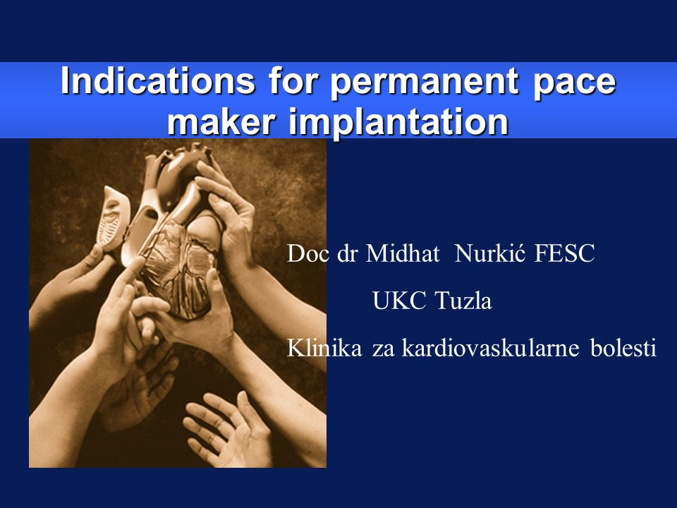 Indications for permanent pace maker implantation Doc dr Midhat Nurkić FESC UKC Tuzla Klinika za kardiovaskularne bolesti