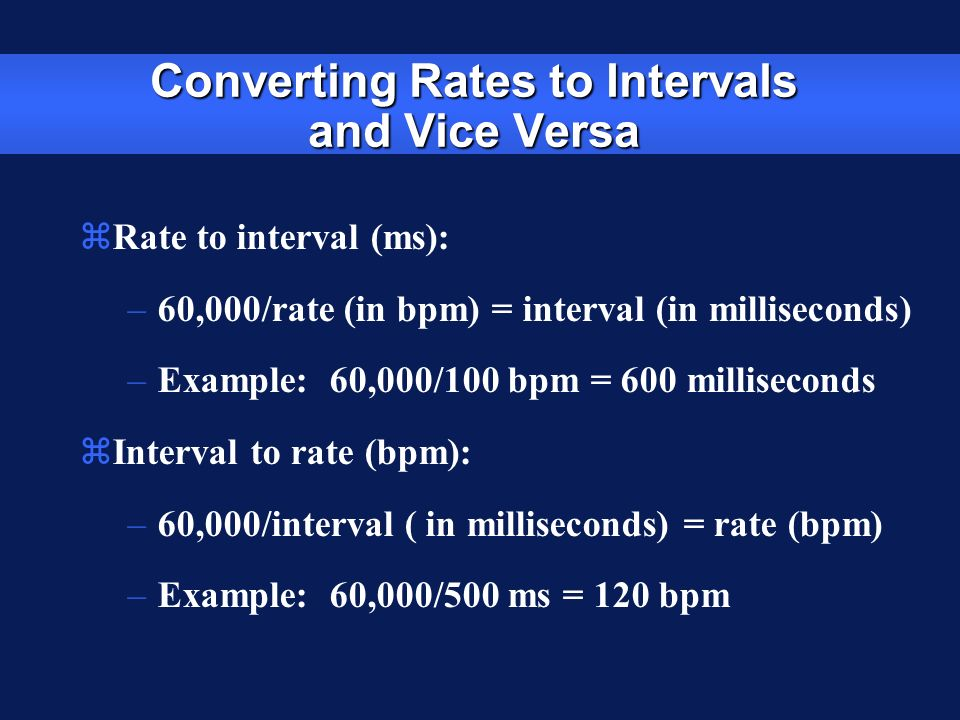 Converting Rates to Intervals and Vice Versa zRate to interval (ms): –60,000/rate (in bpm) = interval (in milliseconds) –Example: 60,000/100 bpm = 600