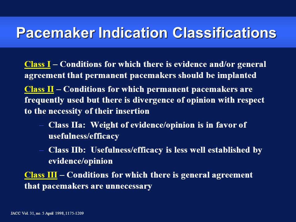 Pacemaker Indication Classifications Class I – Conditions for which there is evidence and/or general agreement that permanent pacemakers should be imp