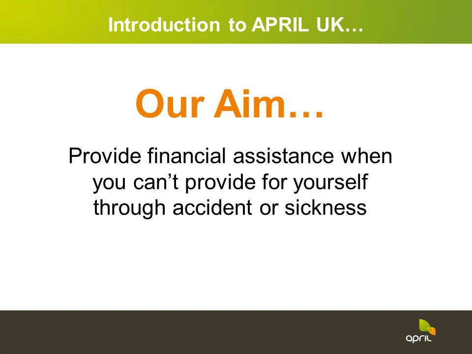 Our Aim… Provide financial assistance when you cant provide for yourself through accident or sickness Introduction to APRIL UK…