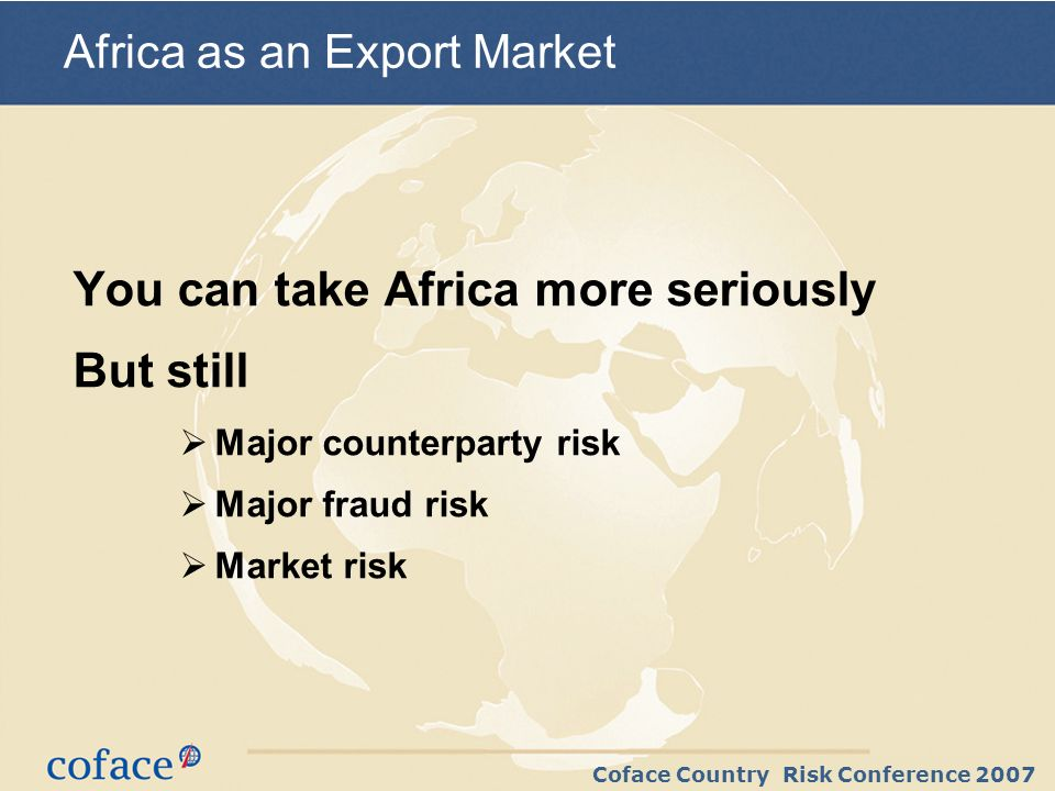 Coface Country Risk Conference 2007 You can take Africa more seriously But still Major counterparty risk Major fraud risk Market risk Africa as an Export Market