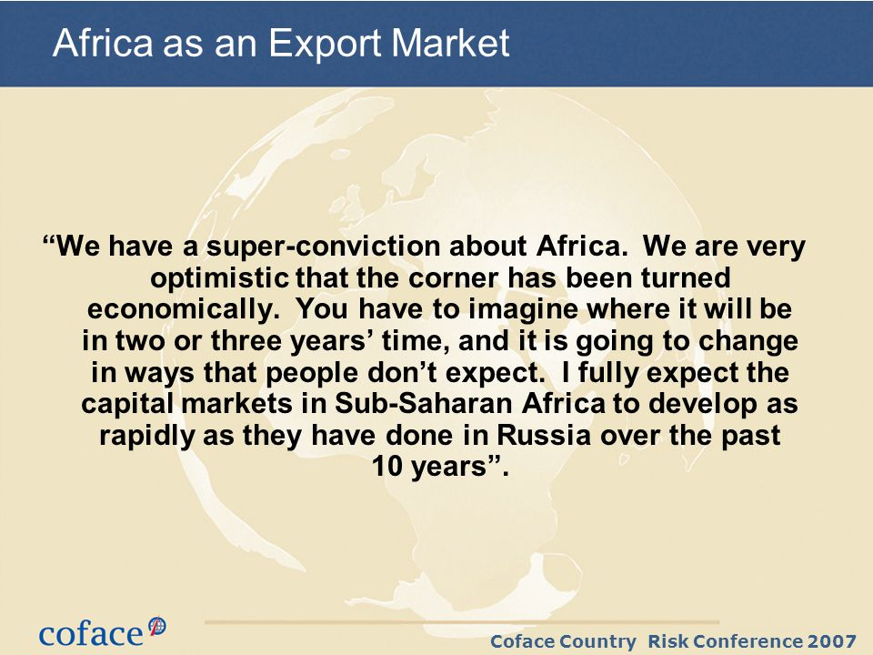 Coface Country Risk Conference 2007 We have a super-conviction about Africa.
