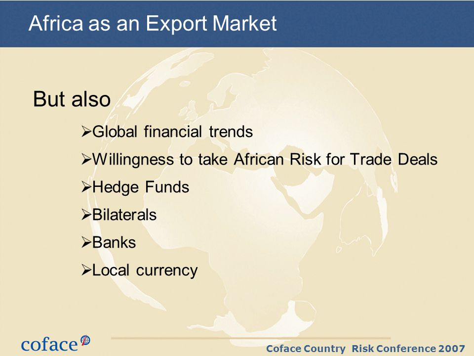 Coface Country Risk Conference 2007 But also Global financial trends Willingness to take African Risk for Trade Deals Hedge Funds Bilaterals Banks Local currency Africa as an Export Market