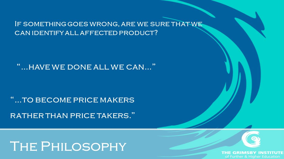 The Philosophy …have we done all we can… If something goes wrong, are we sure that we can identify all affected product.