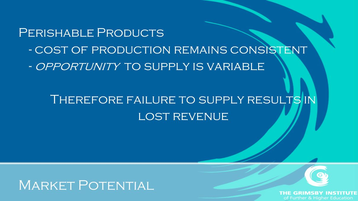 Market Potential Perishable Products - cost of production remains consistent - opportunity to supply is variable Therefore failure to supply results in lost revenue