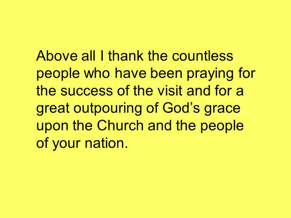 Above all I thank the countless people who have been praying for the success of the visit and for a great outpouring of Gods grace upon the Church and the people of your nation.