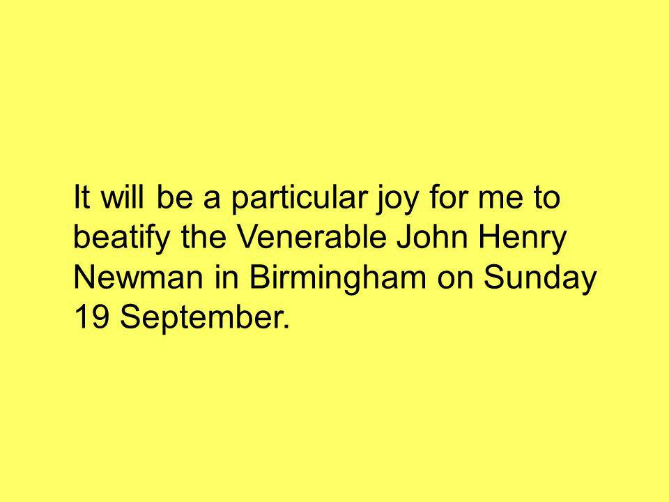 It will be a particular joy for me to beatify the Venerable John Henry Newman in Birmingham on Sunday 19 September.