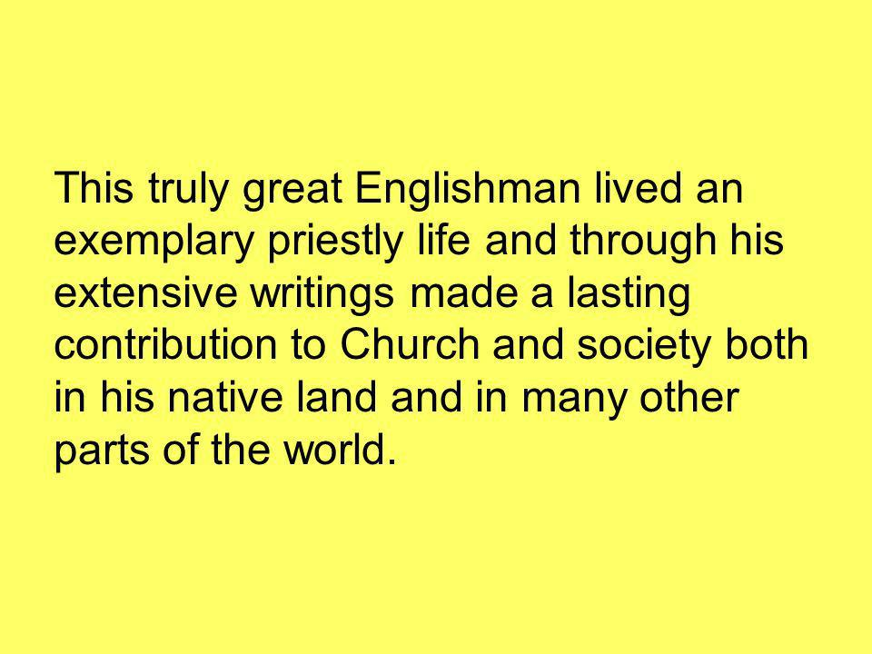 This truly great Englishman lived an exemplary priestly life and through his extensive writings made a lasting contribution to Church and society both