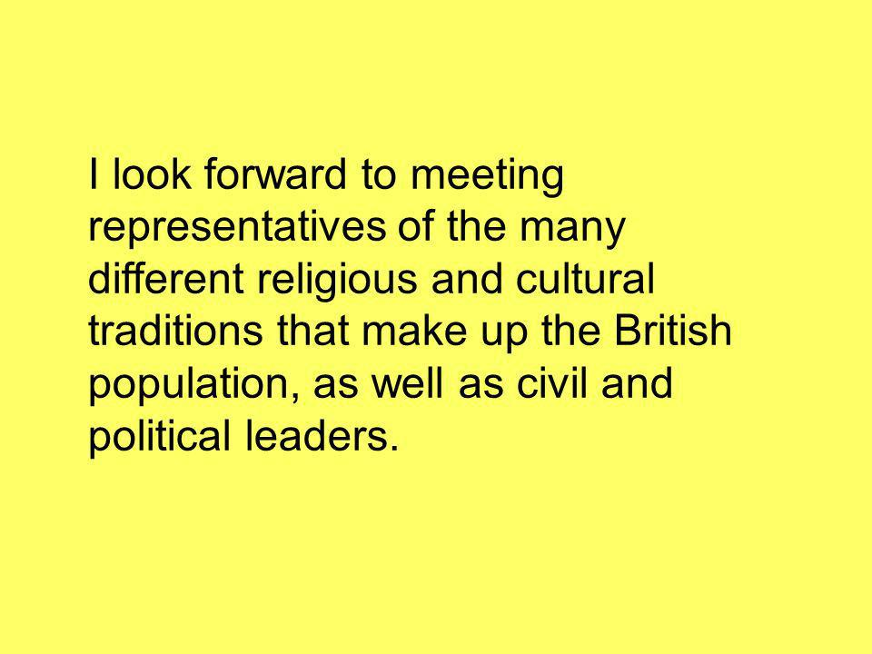 I look forward to meeting representatives of the many different religious and cultural traditions that make up the British population, as well as civil and political leaders.