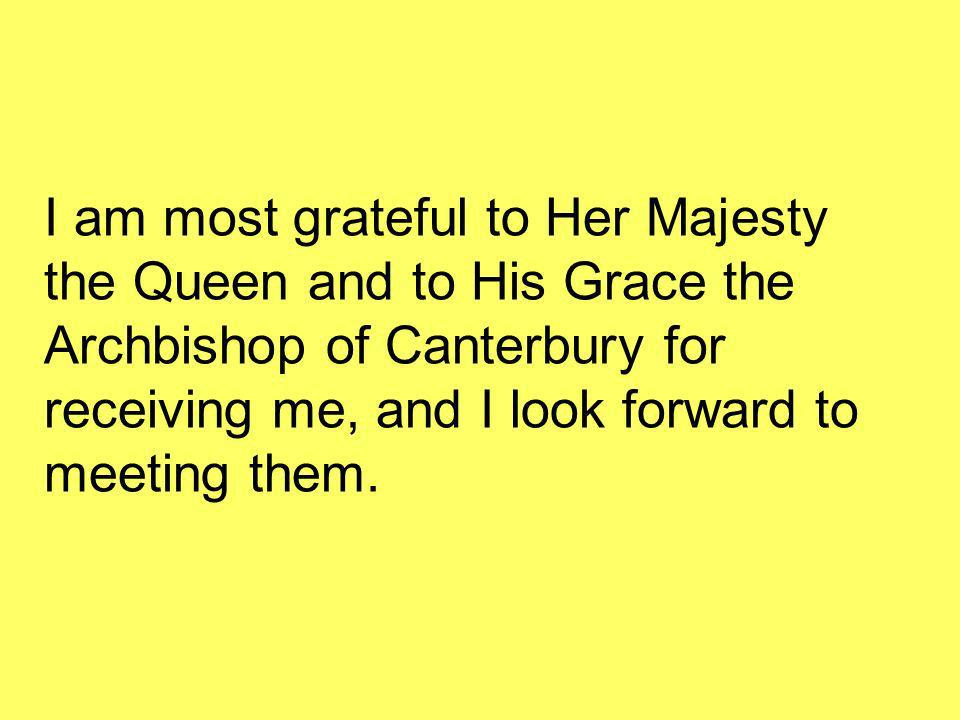 I am most grateful to Her Majesty the Queen and to His Grace the Archbishop of Canterbury for receiving me, and I look forward to meeting them.