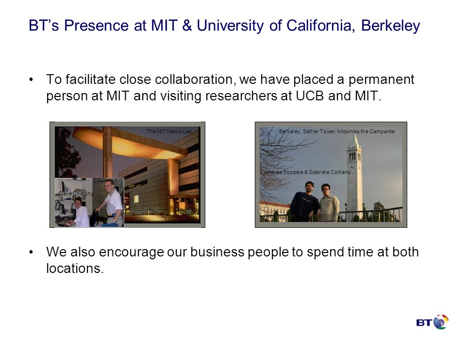BTs Presence at MIT & University of California, Berkeley To facilitate close collaboration, we have placed a permanent person at MIT and visiting rese