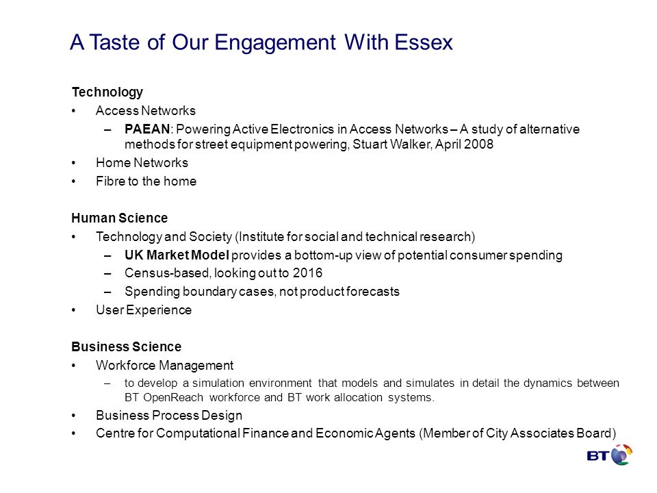 A Taste of Our Engagement With Essex Technology Access Networks –PAEAN: Powering Active Electronics in Access Networks – A study of alternative methods for street equipment powering, Stuart Walker, April 2008 Home Networks Fibre to the home Human Science Technology and Society (Institute for social and technical research) –UK Market Model provides a bottom-up view of potential consumer spending –Census-based, looking out to 2016 –Spending boundary cases, not product forecasts User Experience Business Science Workforce Management –to develop a simulation environment that models and simulates in detail the dynamics between BT OpenReach workforce and BT work allocation systems.