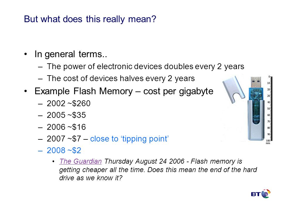 But what does this really mean? In general terms.. –The power of electronic devices doubles every 2 years –The cost of devices halves every 2 years Ex