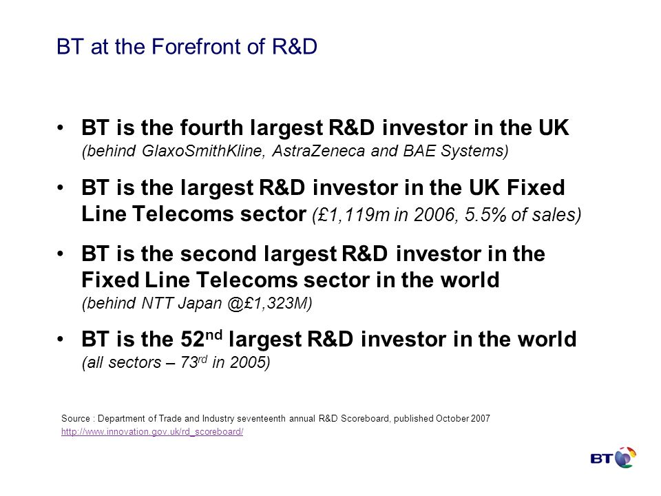 BT at the Forefront of R&D BT is the fourth largest R&D investor in the UK (behind GlaxoSmithKline, AstraZeneca and BAE Systems) BT is the largest R&D