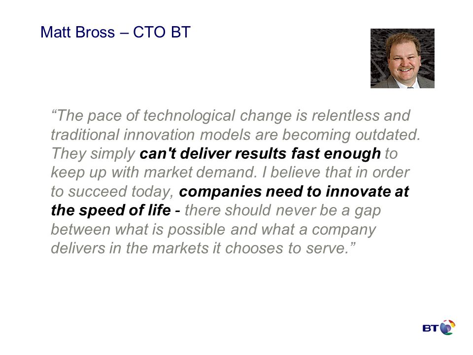 Matt Bross – CTO BT The pace of technological change is relentless and traditional innovation models are becoming outdated. They simply can't deliver