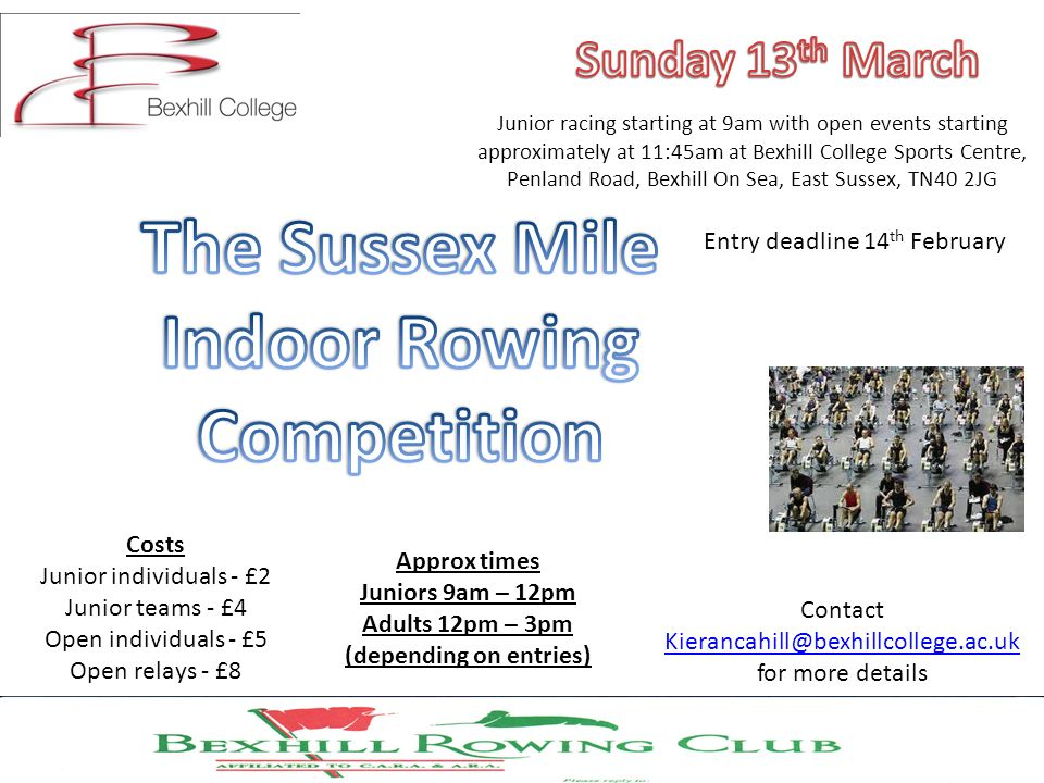 Junior racing starting at 9am with open events starting approximately at 11:45am at Bexhill College Sports Centre, Penland Road, Bexhill On Sea, East Sussex, TN40 2JG Contact Kierancahill@bexhillcollege.ac.uk for more details Kierancahill@bexhillcollege.ac.uk Costs Junior individuals - £2 Junior teams - £4 Open individuals - £5 Open relays - £8 Entry deadline 14 th February Approx times Juniors 9am – 12pm Adults 12pm – 3pm (depending on entries)