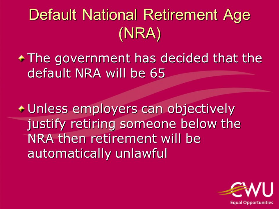 Default National Retirement Age (NRA) The government has decided that the default NRA will be 65 Unless employers can objectively justify retiring someone below the NRA then retirement will be automatically unlawful