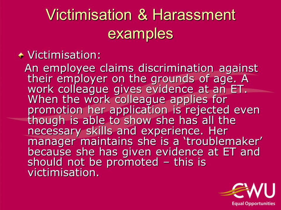 Victimisation & Harassment examples Victimisation: An employee claims discrimination against their employer on the grounds of age.