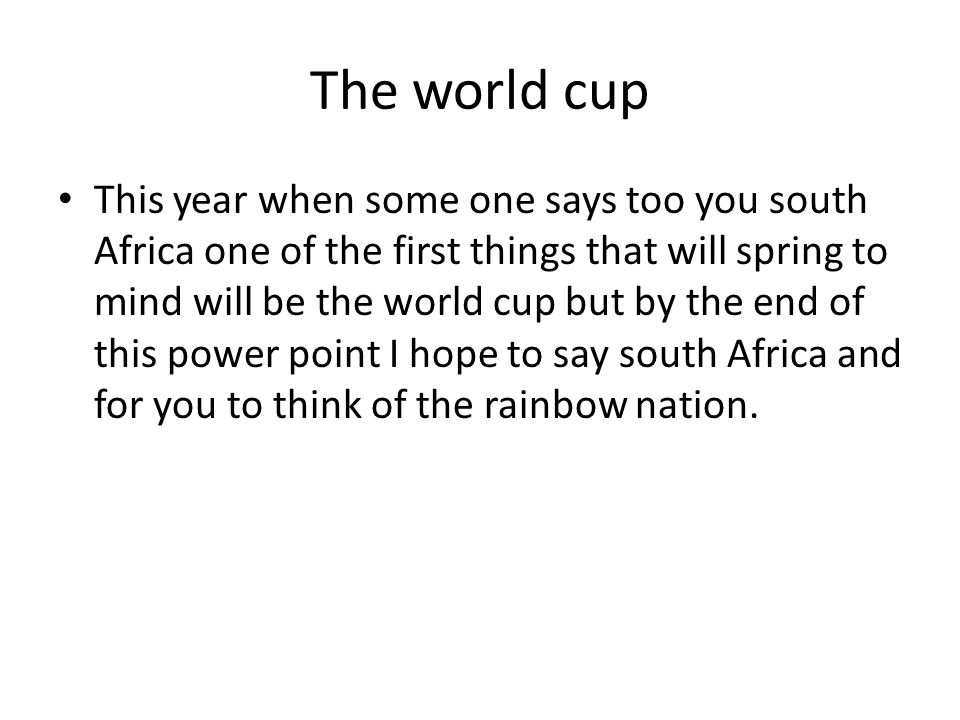 The world cup This year when some one says too you south Africa one of the first things that will spring to mind will be the world cup but by the end of this power point I hope to say south Africa and for you to think of the rainbow nation.