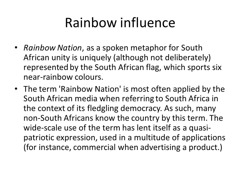 Rainbow influence Rainbow Nation, as a spoken metaphor for South African unity is uniquely (although not deliberately) represented by the South Africa