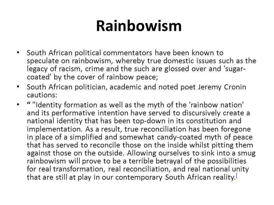 Rainbowism South African political commentators have been known to speculate on rainbowism, whereby true domestic issues such as the legacy of racism, crime and the such are glossed over and sugar- coated by the cover of rainbow peace; South African politician, academic and noted poet Jeremy Cronin cautions: Identity formation as well as the myth of the rainbow nation and its performative intention have served to discursively create a national identity that has been top-down in its constitution and implementation.