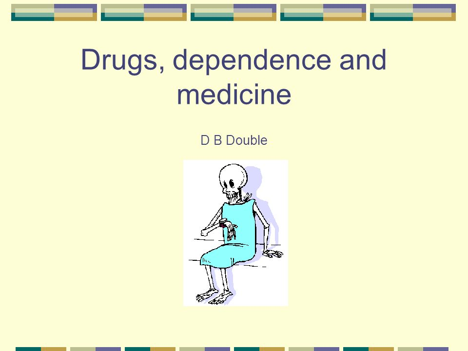 Drugs, dependence and medicine D B Double