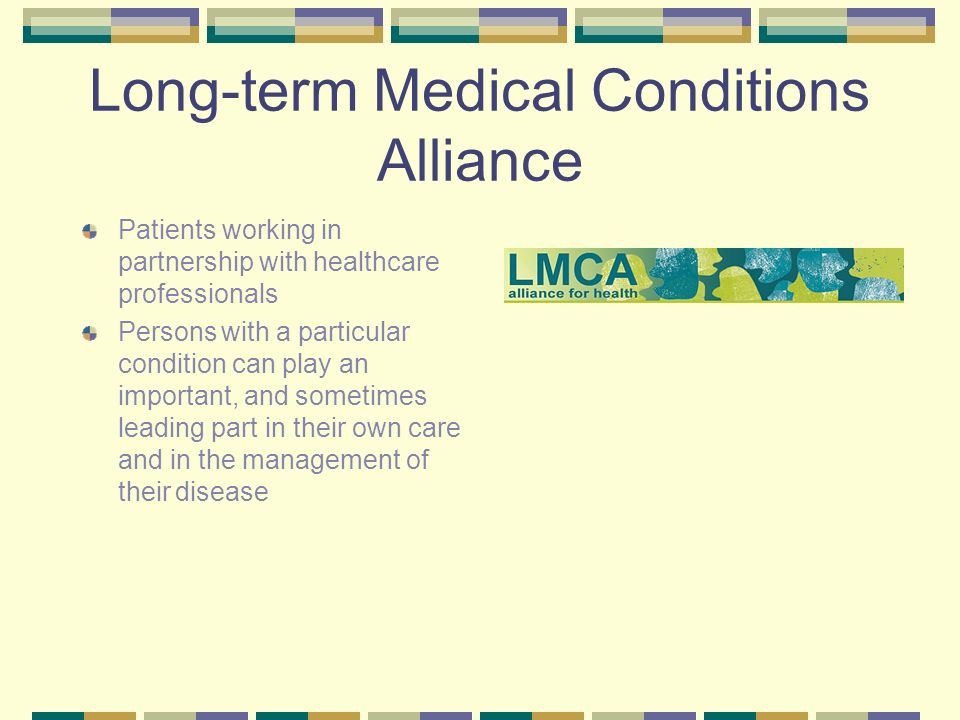 Long-term Medical Conditions Alliance Patients working in partnership with healthcare professionals Persons with a particular condition can play an important, and sometimes leading part in their own care and in the management of their disease