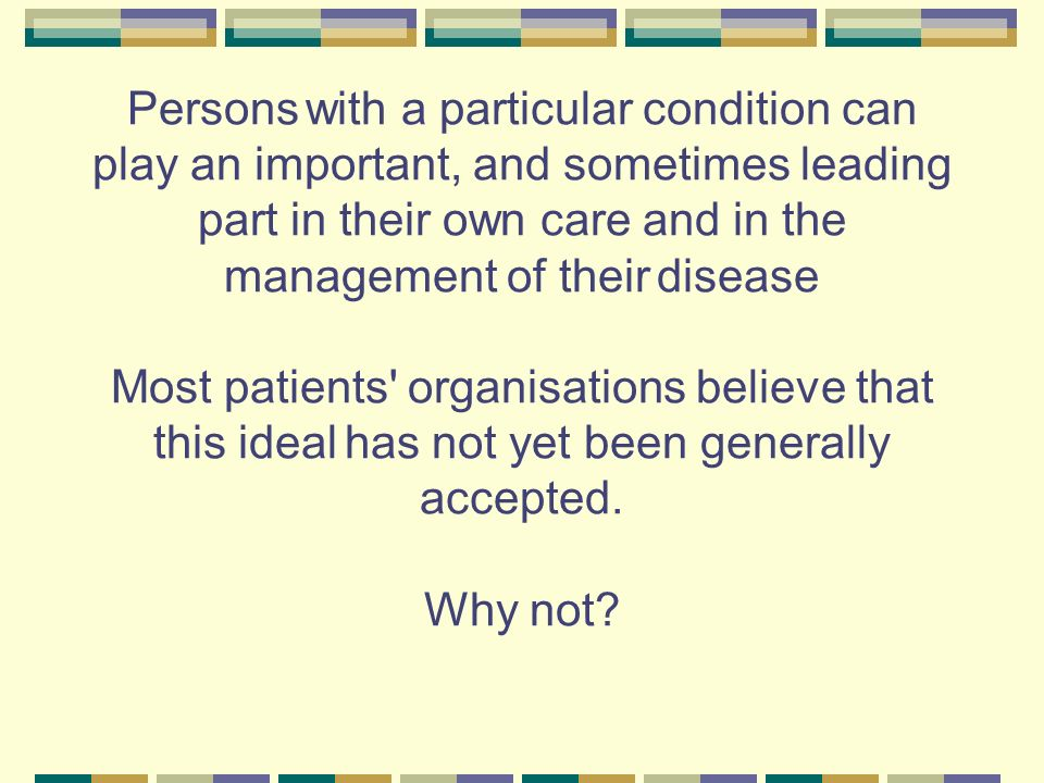 Persons with a particular condition can play an important, and sometimes leading part in their own care and in the management of their disease Most pa