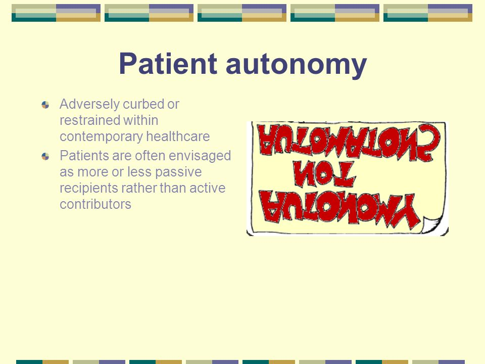 Patient autonomy Adversely curbed or restrained within contemporary healthcare Patients are often envisaged as more or less passive recipients rather