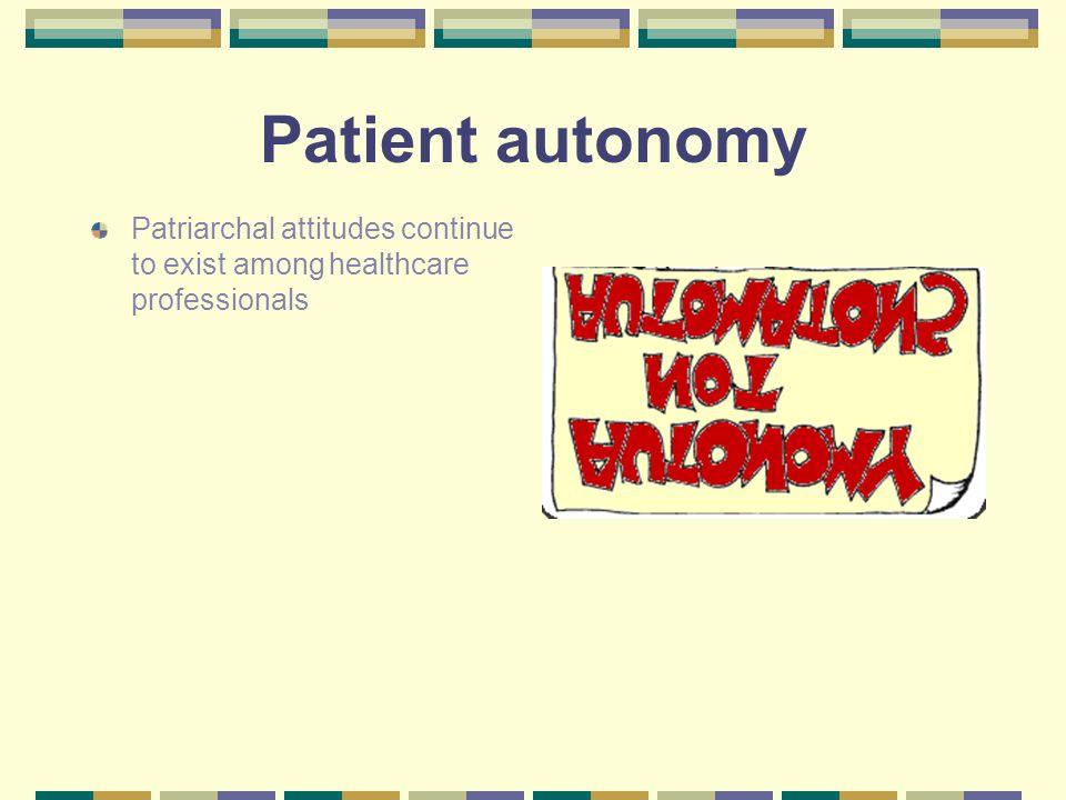 Patient autonomy Patriarchal attitudes continue to exist among healthcare professionals