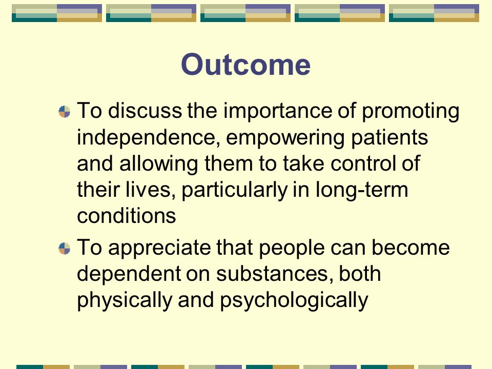 Outcome To discuss the importance of promoting independence, empowering patients and allowing them to take control of their lives, particularly in long-term conditions To appreciate that people can become dependent on substances, both physically and psychologically