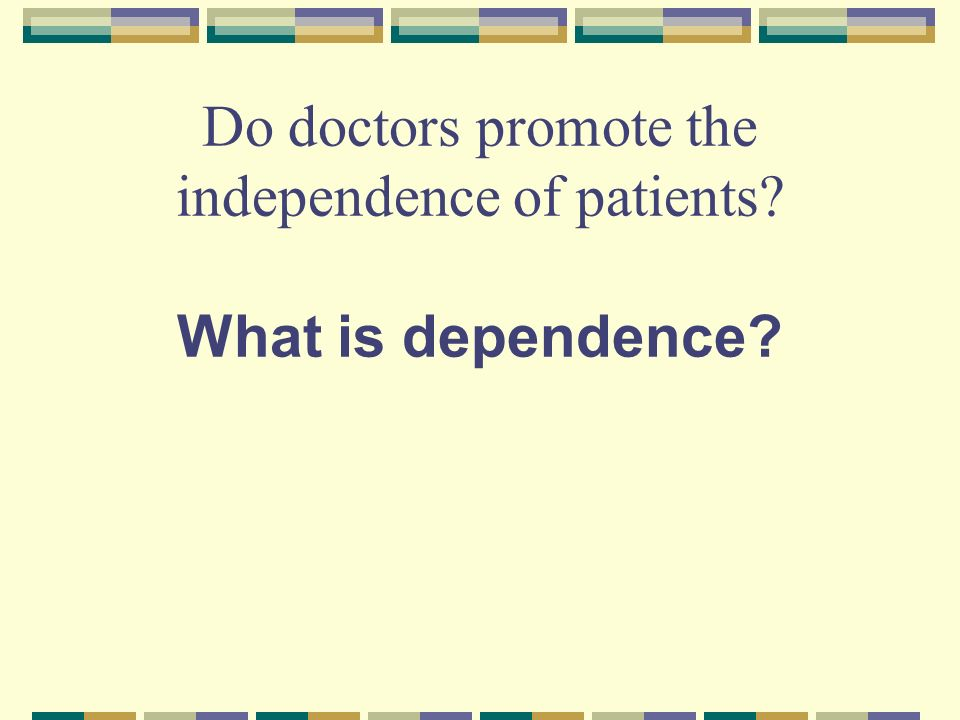 Do doctors promote the independence of patients What is dependence