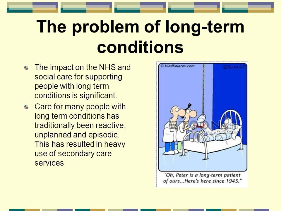 The problem of long-term conditions The impact on the NHS and social care for supporting people with long term conditions is significant.