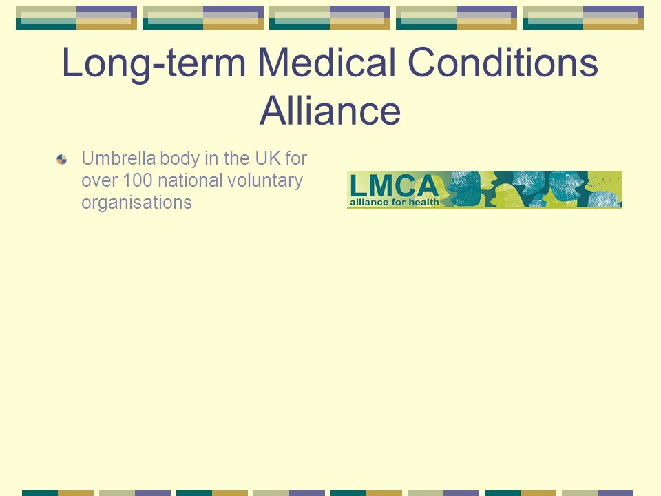 Long-term Medical Conditions Alliance Umbrella body in the UK for over 100 national voluntary organisations Mission to ensure people affected by long-term conditions have access to the services and support they need and can be active participants in determining their care.