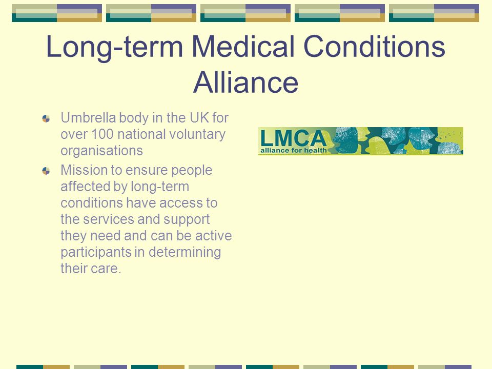 Long-term Medical Conditions Alliance Umbrella body in the UK for over 100 national voluntary organisations Mission to ensure people affected by long-