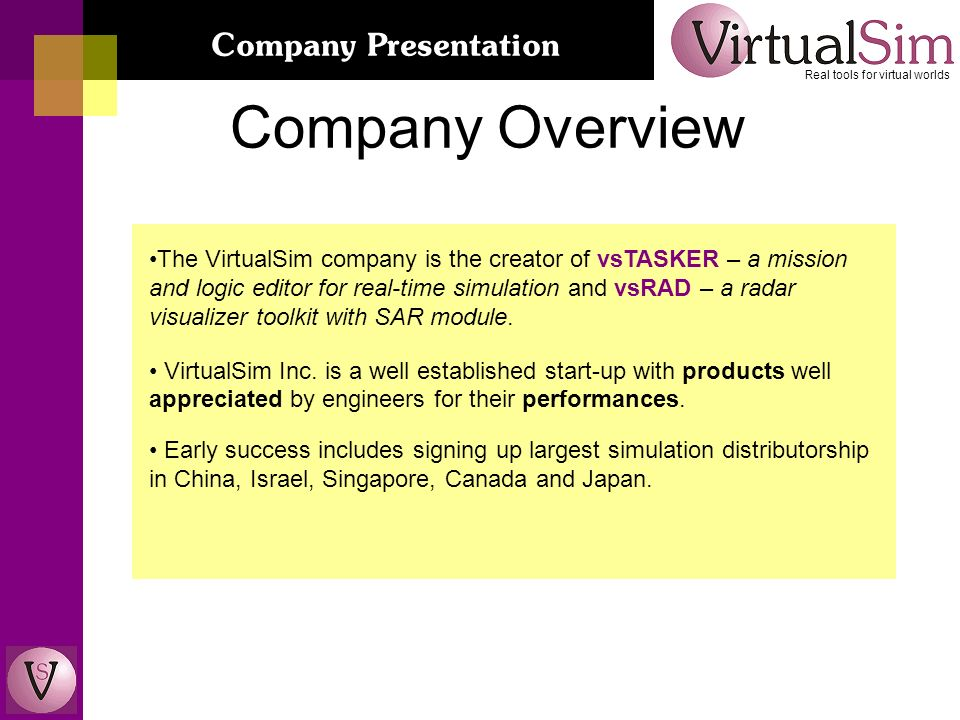 Company Overview Real tools for virtual worlds Company Presentation The VirtualSim company is the creator of vsTASKER – a mission and logic editor for real-time simulation and vsRAD – a radar visualizer toolkit with SAR module.