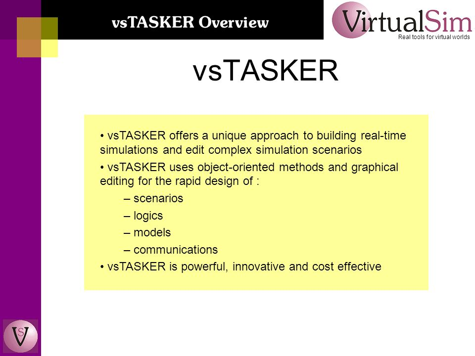 vsTASKER offers a unique approach to building real-time simulations and edit complex simulation scenarios vsTASKER uses object-oriented methods and graphical editing for the rapid design of : – scenarios – logics – models – communications vsTASKER is powerful, innovative and cost effective vsTASKER Real tools for virtual worlds vsTASKER Overview