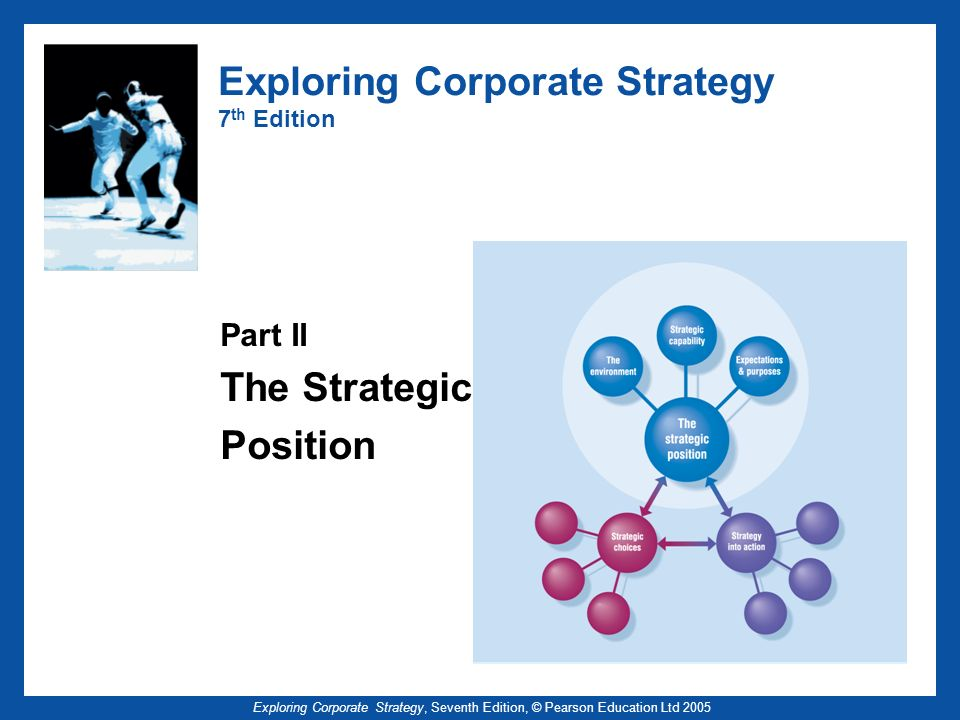 Exploring Corporate Strategy, Seventh Edition, © Pearson Education Ltd 2005 Strategic Capability – Key Points (2) Dynamic capabilities are needed in a changing environment Value chain/value network/activity mapping to understand cost and value creation Benchmarking establishes relative performance and challenges assumptions Management of strategic capabilities involves stretching capabilities and building dynamic capabilities
