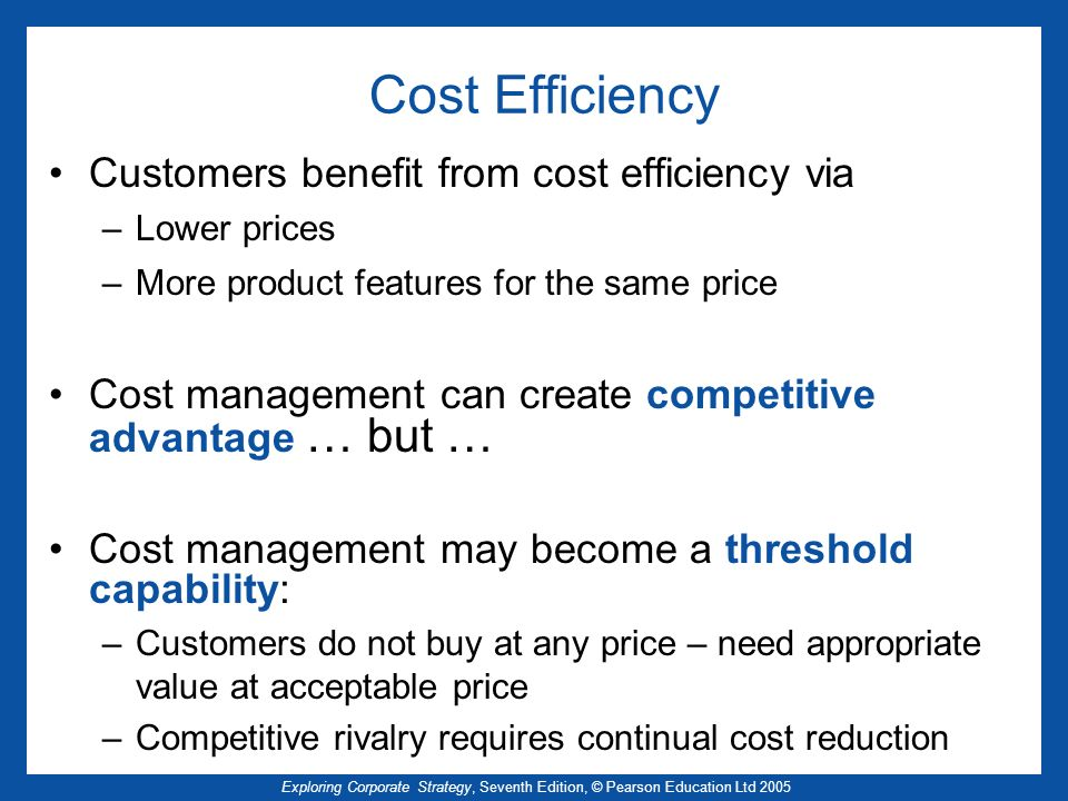 Exploring Corporate Strategy, Seventh Edition, © Pearson Education Ltd 2005 Cost Efficiency Customers benefit from cost efficiency via –Lower prices –