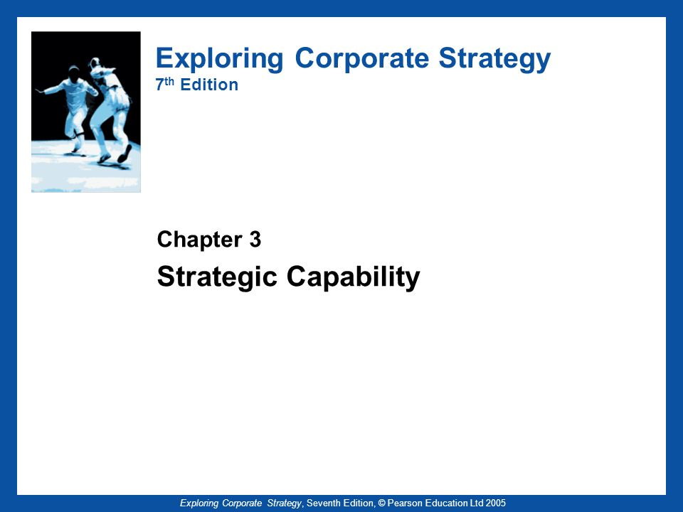 Exploring Corporate Strategy, Seventh Edition, © Pearson Education Ltd 2005 Strategic Capability - Outline Resources, competences and dynamic capabilities Continual improvement in cost efficiency Strategic capabilities and competitive advantage Organisational knowledge and strategic capability Diagnosing strategic capability: value chain, value networks, activity maps, benchmarking Developing strategic capabilities