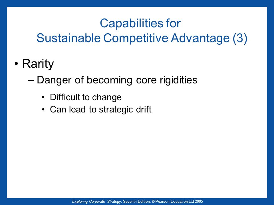 Exploring Corporate Strategy, Seventh Edition, © Pearson Education Ltd 2005 Capabilities for Sustainable Competitive Advantage (3) Rarity – Danger of