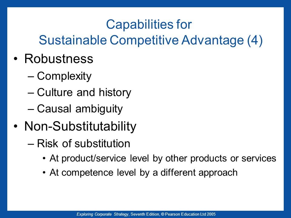 Exploring Corporate Strategy, Seventh Edition, © Pearson Education Ltd 2005 Capabilities for Sustainable Competitive Advantage (4) Robustness –Complex