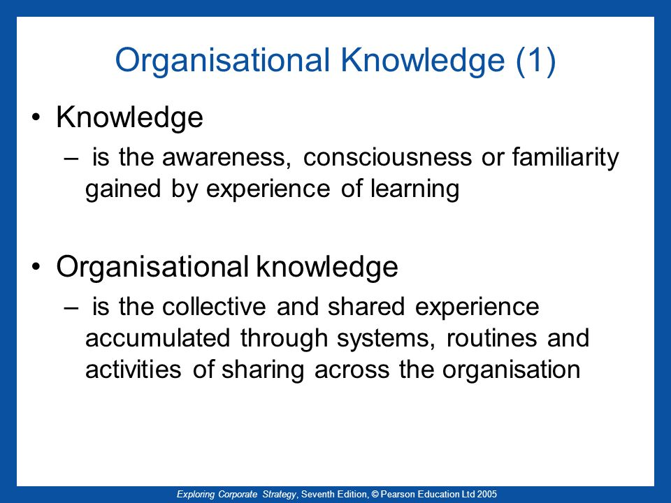 Exploring Corporate Strategy, Seventh Edition, © Pearson Education Ltd 2005 Organisational Knowledge (1) Knowledge – is the awareness, consciousness o