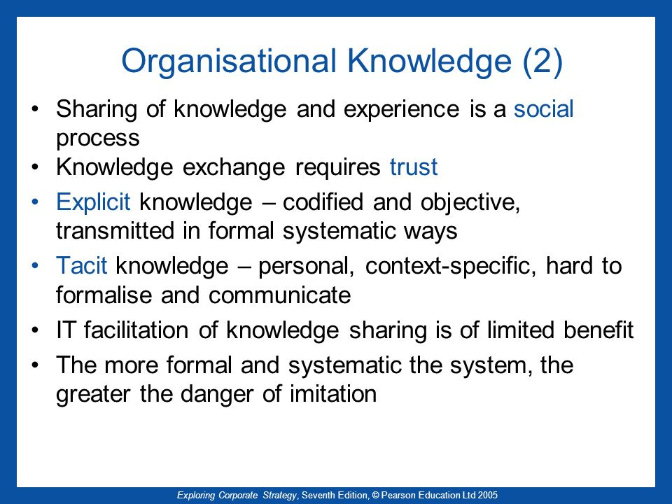 Exploring Corporate Strategy, Seventh Edition, © Pearson Education Ltd 2005 Organisational Knowledge (2) Sharing of knowledge and experience is a soci
