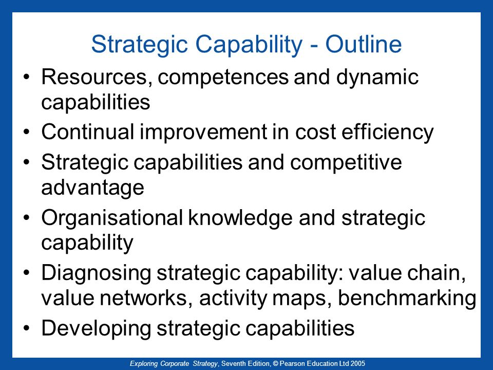 Exploring Corporate Strategy, Seventh Edition, © Pearson Education Ltd 2005 Dynamic capabilities Sustainable competitive advantage is achieved by –developing durable strategic capabilities that provide advantage over time In rapidly changing environments emphasis is placed on –Organisational capability to change, innovate, be flexible, adapt and learn